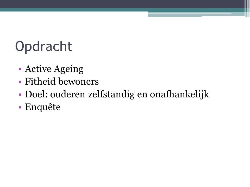 Opdracht Active Ageing Fitheid bewoners Doel: ouderen zelfstandig en onafhankelijk Enquête
