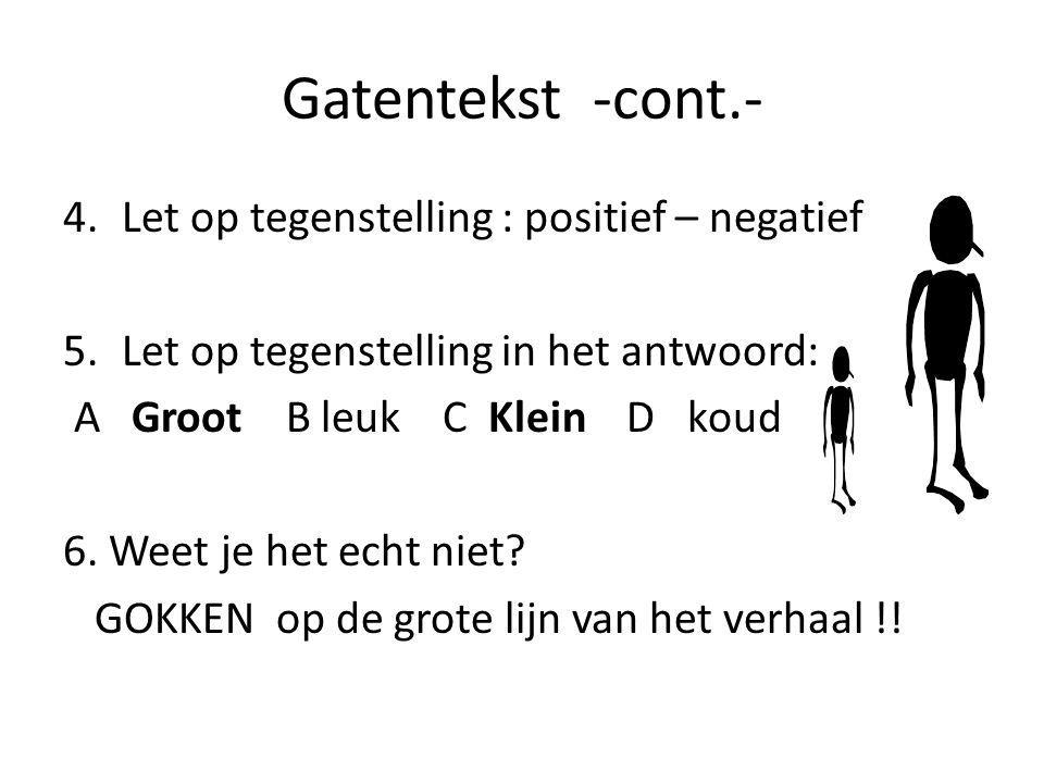 Gatentekst -cont.- 4.Let op tegenstelling : positief – negatief 5.Let op tegenstelling in het antwoord: A Groot B leuk C Klein D koud 6.