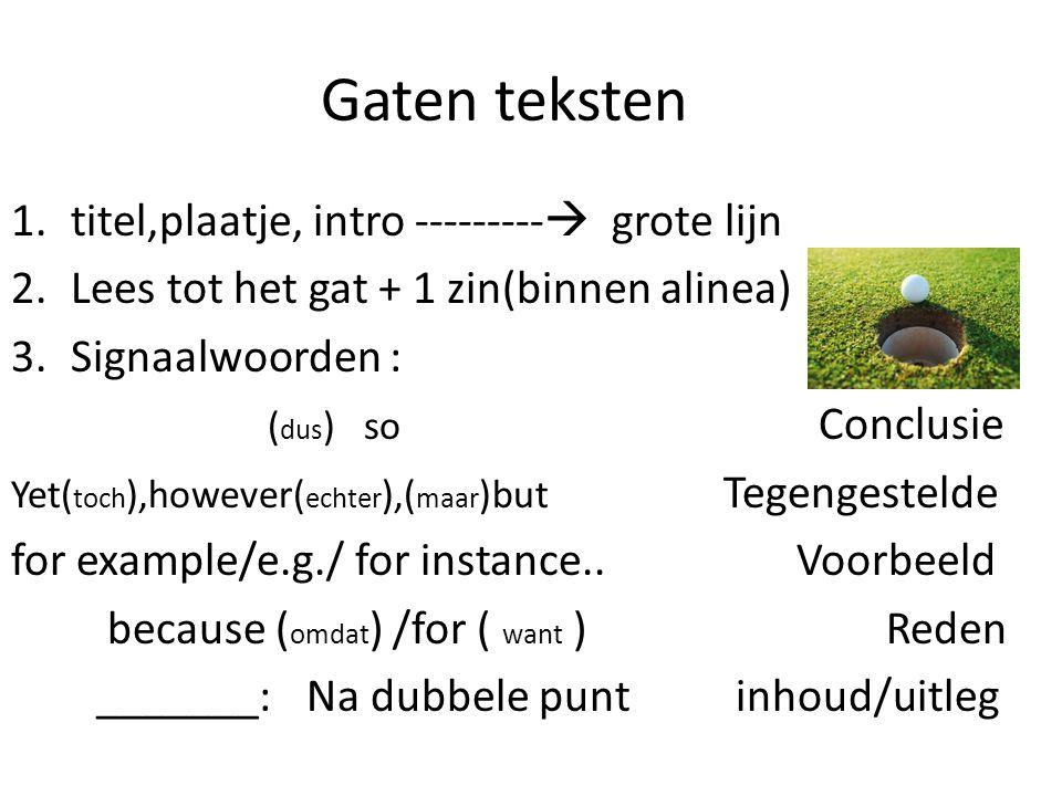 Gaten teksten 1.titel,plaatje, intro ---------  grote lijn 2.Lees tot het gat + 1 zin(binnen alinea) 3.Signaalwoorden : ( dus ) so Conclusie Yet( toch ),however( echter ),( maar )but Tegengestelde for example/e.g./ for instance..
