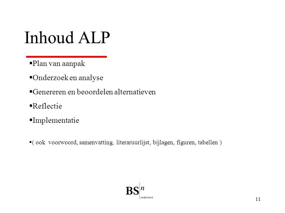 11 Inhoud ALP  Plan van aanpak  Onderzoek en analyse  Genereren en beoordelen alternatieven  Reflectie  Implementatie  ( ook voorwoord, samenvatting, literaruurlijst, bijlagen, figuren, tabellen )