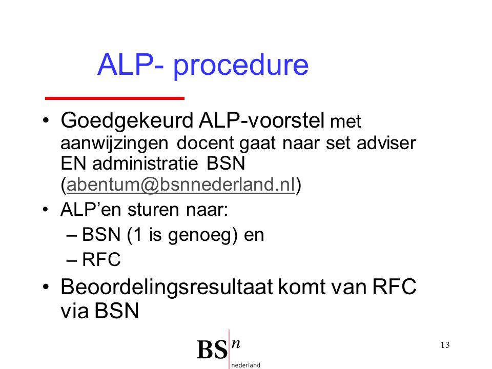 13 Goedgekeurd ALP-voorstel met aanwijzingen docent gaat naar set adviser EN administratie BSN (abentum@bsnnederland.nl)abentum@bsnnederland.nl ALP'en sturen naar: –BSN (1 is genoeg) en –RFC Beoordelingsresultaat komt van RFC via BSN ALP- procedure