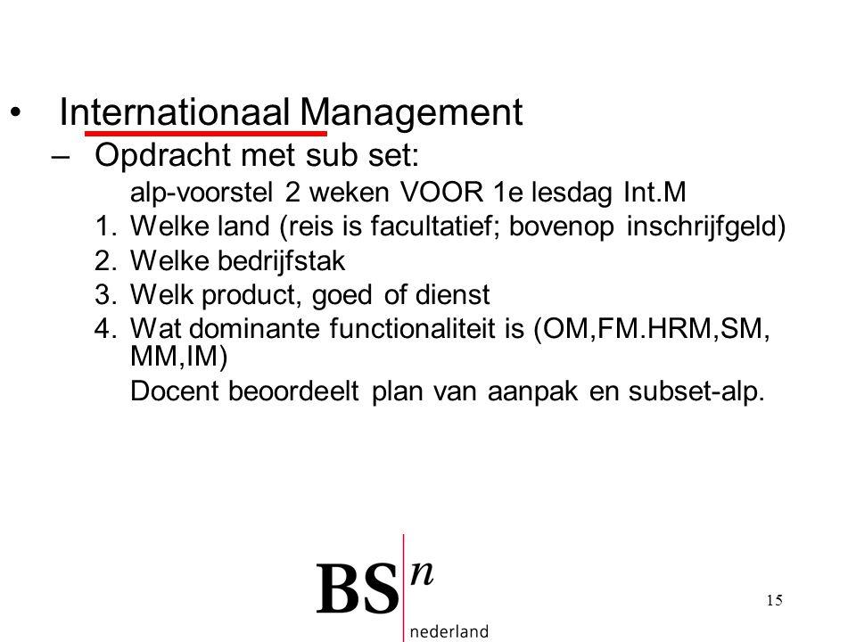 15 Internationaal Management –Opdracht met sub set: alp-voorstel 2 weken VOOR 1e lesdag Int.M 1.Welke land (reis is facultatief; bovenop inschrijfgeld) 2.Welke bedrijfstak 3.Welk product, goed of dienst 4.Wat dominante functionaliteit is (OM,FM.HRM,SM, MM,IM) Docent beoordeelt plan van aanpak en subset-alp.