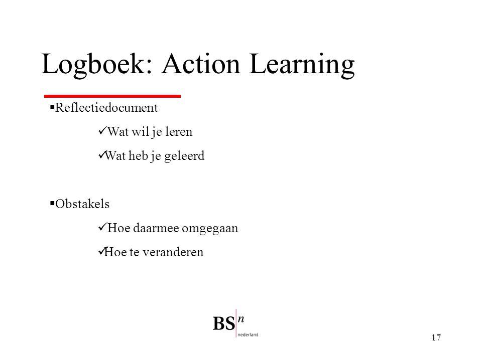 17 Logboek: Action Learning  Reflectiedocument Wat wil je leren Wat heb je geleerd  Obstakels Hoe daarmee omgegaan Hoe te veranderen