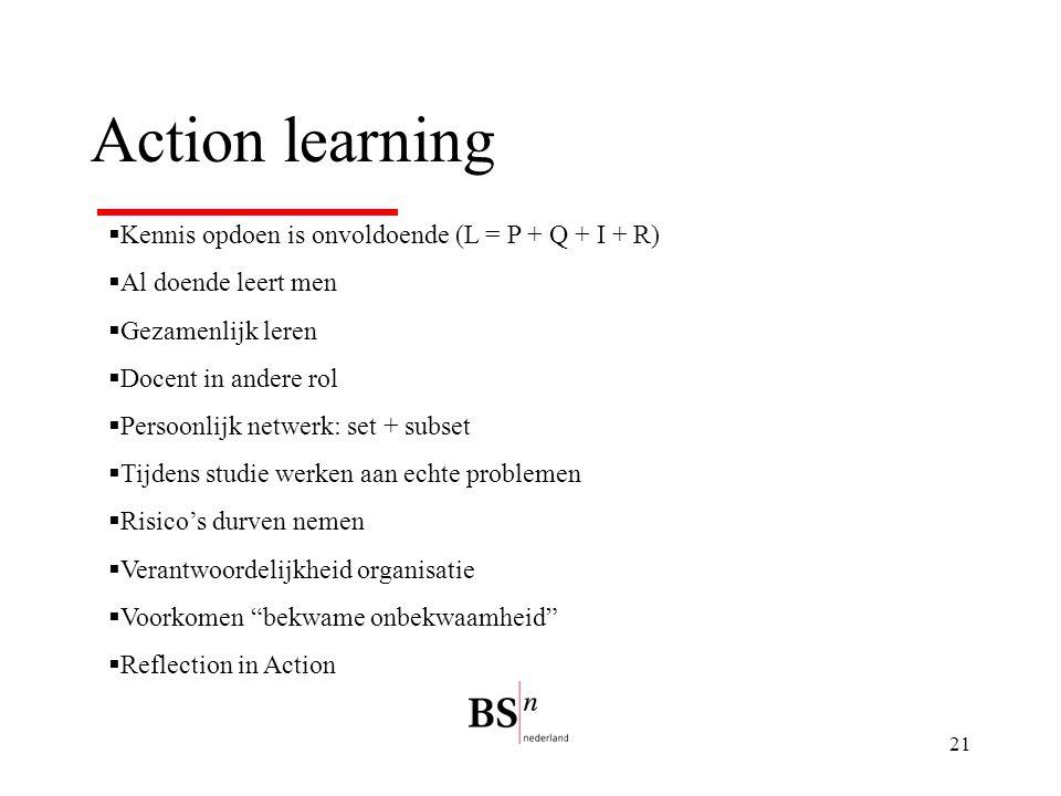 21 Action learning  Kennis opdoen is onvoldoende (L = P + Q + I + R)  Al doende leert men  Gezamenlijk leren  Docent in andere rol  Persoonlijk netwerk: set + subset  Tijdens studie werken aan echte problemen  Risico's durven nemen  Verantwoordelijkheid organisatie  Voorkomen bekwame onbekwaamheid  Reflection in Action