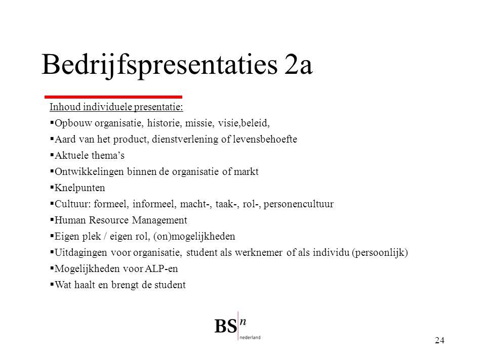24 Bedrijfspresentaties 2a Inhoud individuele presentatie:  Opbouw organisatie, historie, missie, visie,beleid,  Aard van het product, dienstverleni