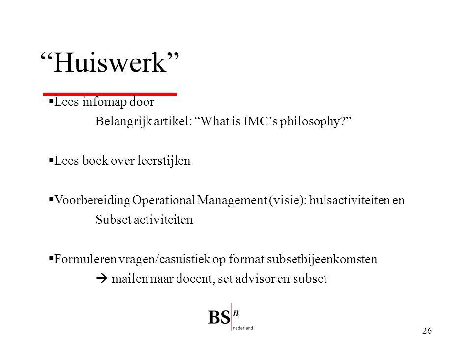 """26 """"Huiswerk""""  Lees infomap door Belangrijk artikel: """"What is IMC's philosophy?""""  Lees boek over leerstijlen  Voorbereiding Operational Management"""