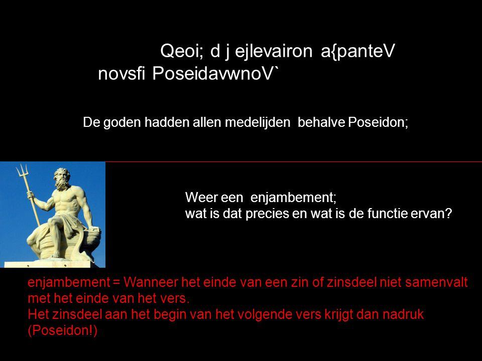 Qeoi; d j ejlevairon a{panteV novsfi PoseidavwnoV` De goden hadden allen medelijden behalve Poseidon; Weer een enjambement; wat is dat precies en wat is de functie ervan.