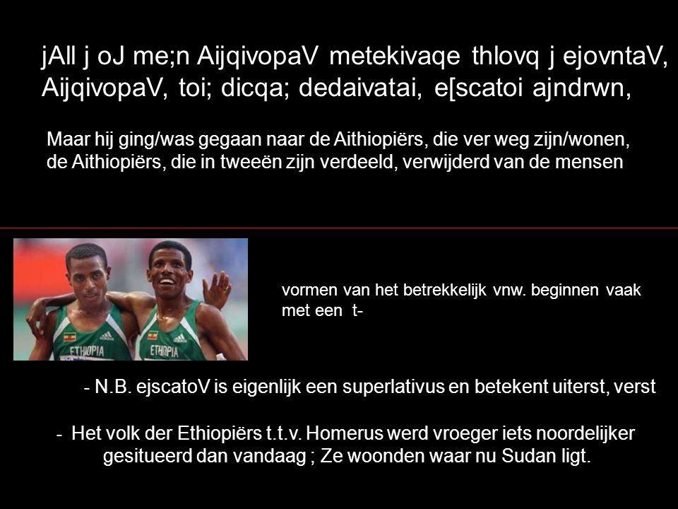 jAll j oJ me;n AijqivopaV metekivaqe thlovq j ejovntaV, AijqivopaV, toi; dicqa; dedaivatai, e[scatoi ajndrwn, Maar hij ging/was gegaan naar de Aithiopiërs, die ver weg zijn/wonen, de Aithiopiërs, die in tweeën zijn verdeeld, verwijderd van de mensen - N.B.