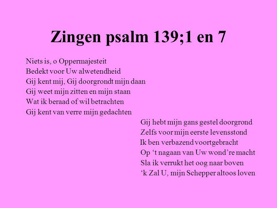 Zingen psalm 139;1 en 7 Niets is, o Oppermajesteit Bedekt voor Uw alwetendheid Gij kent mij, Gij doorgrondt mijn daan Gij weet mijn zitten en mijn sta