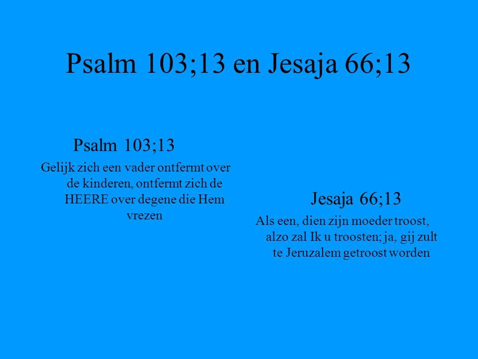 Psalm 103;13 en Jesaja 66;13 Psalm 103;13 Gelijk zich een vader ontfermt over de kinderen, ontfermt zich de HEERE over degene die Hem vrezen Jesaja 66