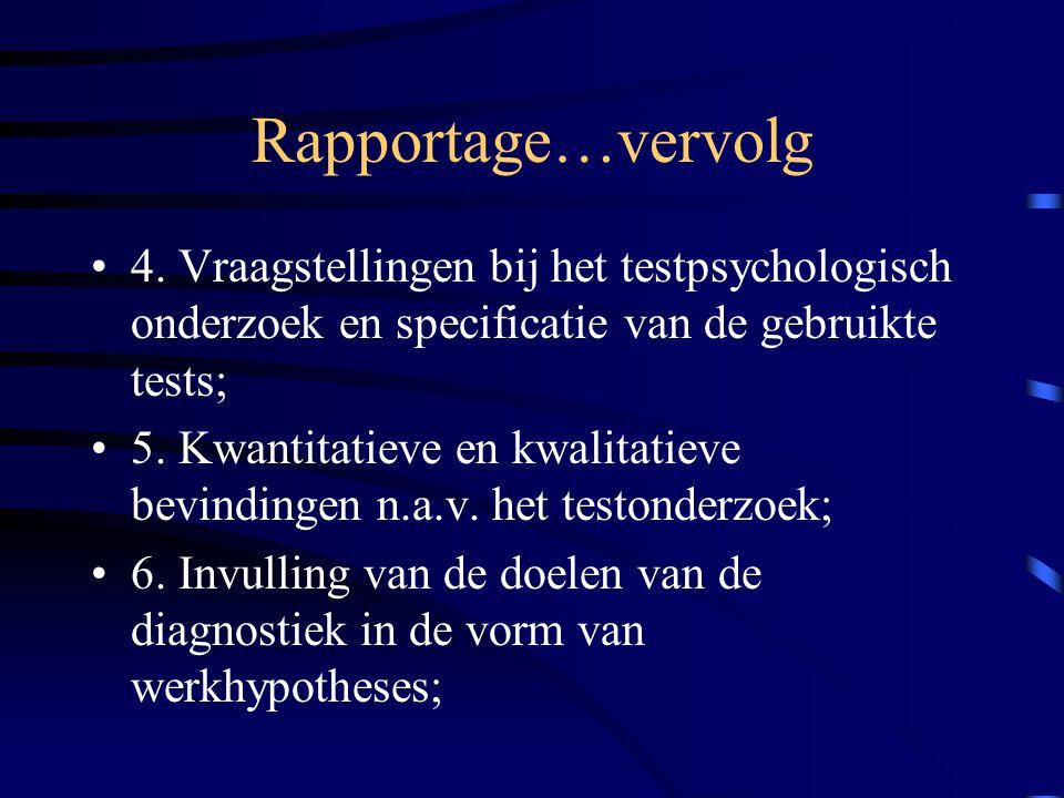 Rapportage…vervolg 4. Vraagstellingen bij het testpsychologisch onderzoek en specificatie van de gebruikte tests; 5. Kwantitatieve en kwalitatieve bev