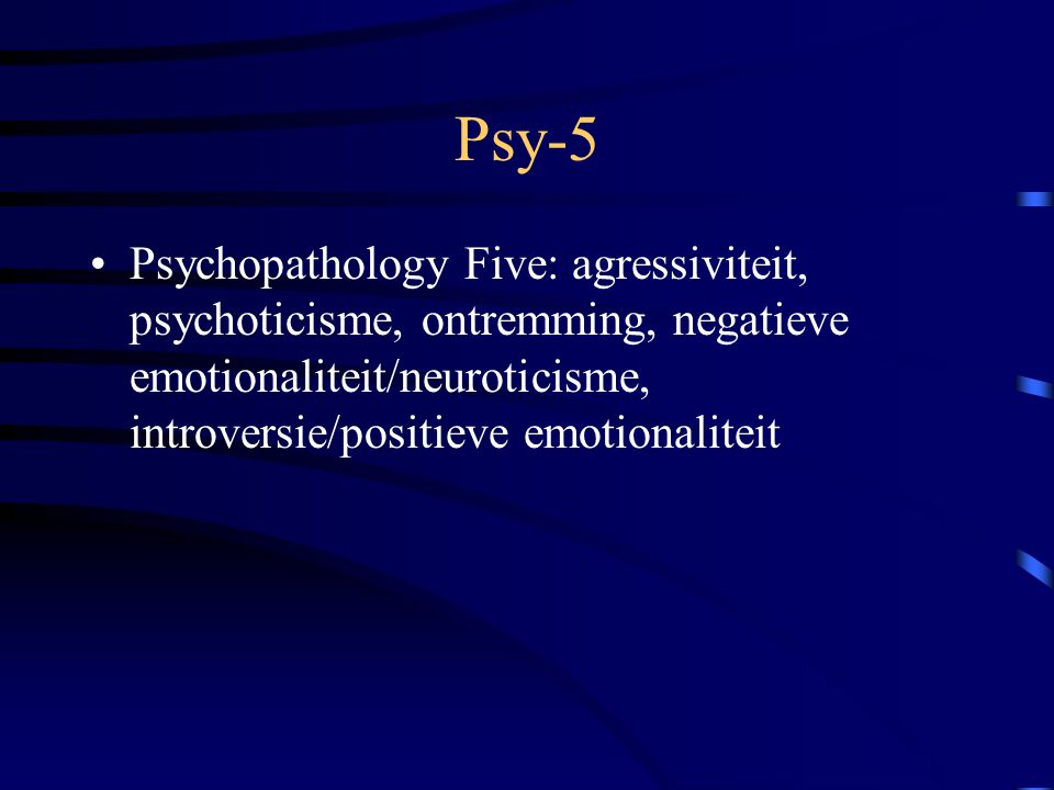 Psy-5 Psychopathology Five: agressiviteit, psychoticisme, ontremming, negatieve emotionaliteit/neuroticisme, introversie/positieve emotionaliteit