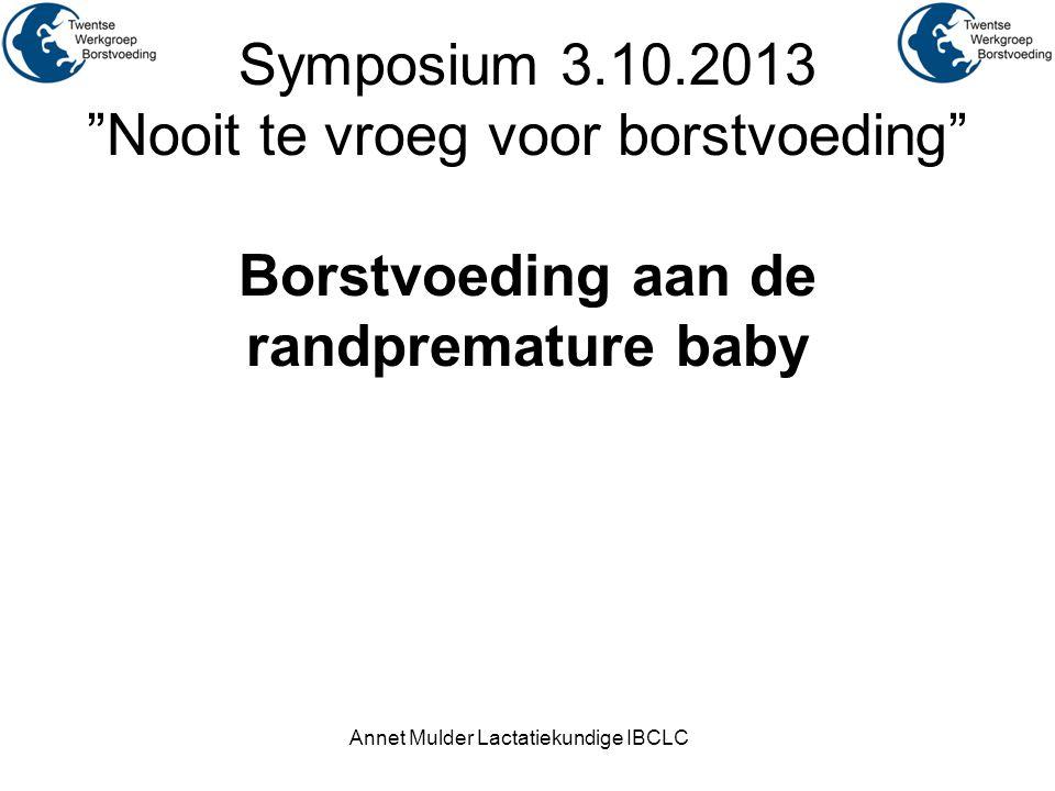 """Symposium 3.10.2013 """"Nooit te vroeg voor borstvoeding"""" Borstvoeding aan de randpremature baby Annet Mulder Lactatiekundige IBCLC"""