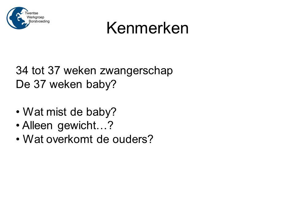 Kenmerken 34 tot 37 weken zwangerschap De 37 weken baby? Wat mist de baby? Alleen gewicht…? Wat overkomt de ouders?