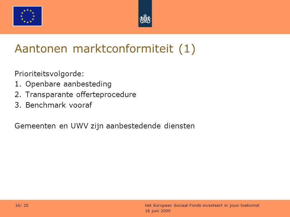 18 juni 2009 Het Europees Sociaal Fonds investeert in jouw toekomst 16/ 25 Aantonen marktconformiteit (1) Prioriteitsvolgorde: 1.Openbare aanbesteding