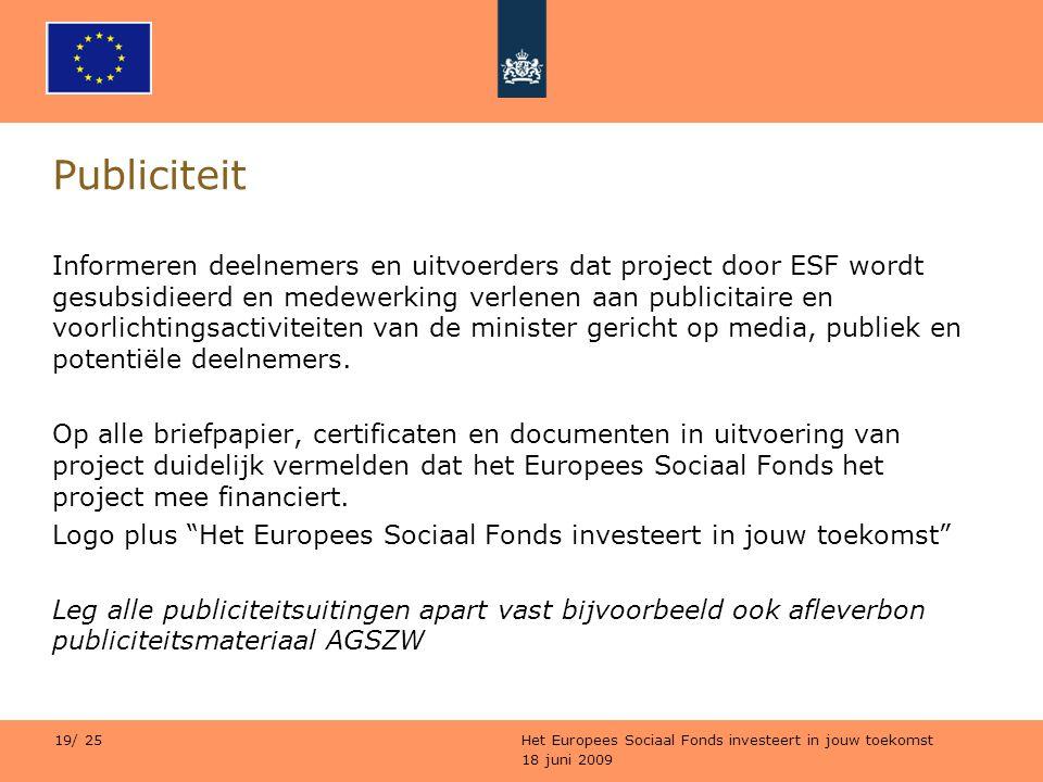 18 juni 2009 Het Europees Sociaal Fonds investeert in jouw toekomst 19/ 25 Publiciteit Informeren deelnemers en uitvoerders dat project door ESF wordt