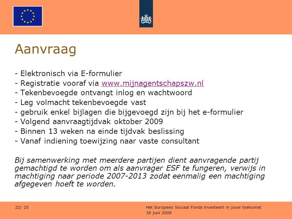 18 juni 2009 Het Europees Sociaal Fonds investeert in jouw toekomst 22/ 25 Aanvraag - Elektronisch via E-formulier - Registratie vooraf via www.mijnag