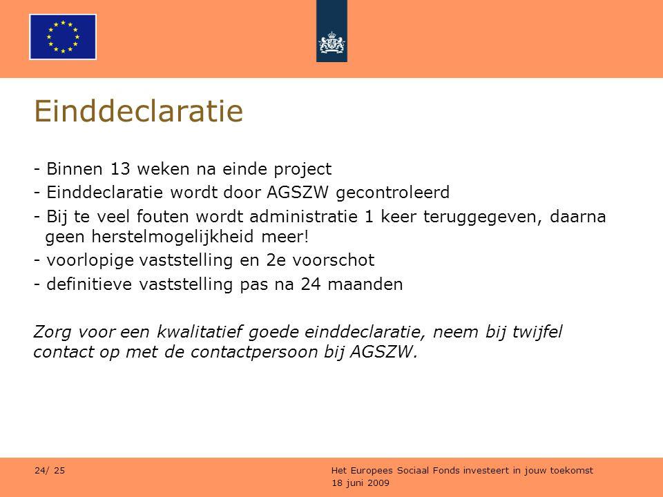 18 juni 2009 Het Europees Sociaal Fonds investeert in jouw toekomst 24/ 25 Einddeclaratie - Binnen 13 weken na einde project - Einddeclaratie wordt do