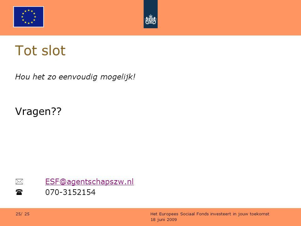 18 juni 2009 Het Europees Sociaal Fonds investeert in jouw toekomst 25/ 25 Tot slot Hou het zo eenvoudig mogelijk! Vragen??  ESF@agentschapszw.nl ESF