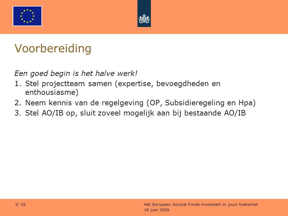18 juni 2009 Het Europees Sociaal Fonds investeert in jouw toekomst 3/ 25 Voorbereiding Een goed begin is het halve werk! 1.Stel projectteam samen (ex