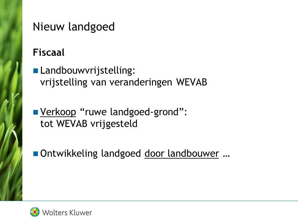 """Nieuw landgoed Fiscaal Landbouwvrijstelling: vrijstelling van veranderingen WEVAB Verkoop """"ruwe landgoed-grond"""": tot WEVAB vrijgesteld Ontwikkeling la"""