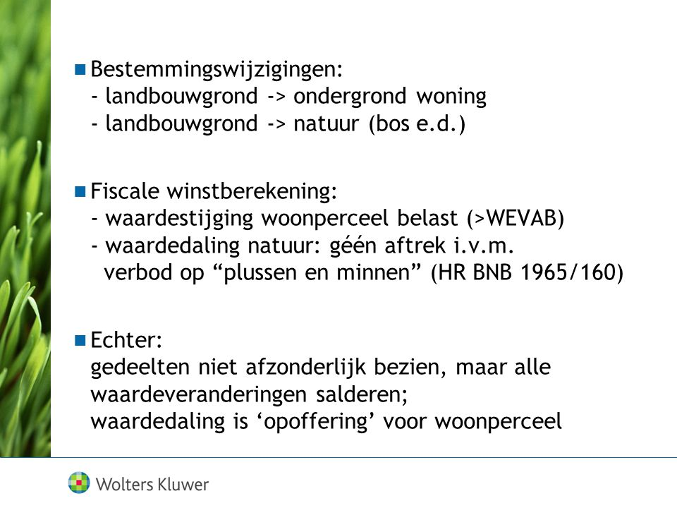 Bestemmingswijzigingen: - landbouwgrond -> ondergrond woning - landbouwgrond -> natuur (bos e.d.) Fiscale winstberekening: - waardestijging woonperceel belast (>WEVAB) - waardedaling natuur: géén aftrek i.v.m.