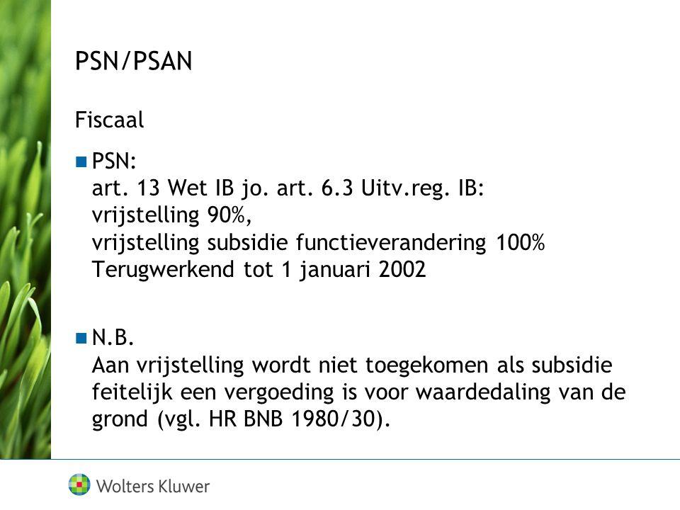 PSN/PSAN Fiscaal PSN: art. 13 Wet IB jo. art. 6.3 Uitv.reg. IB: vrijstelling 90%, vrijstelling subsidie functieverandering 100% Terugwerkend tot 1 jan