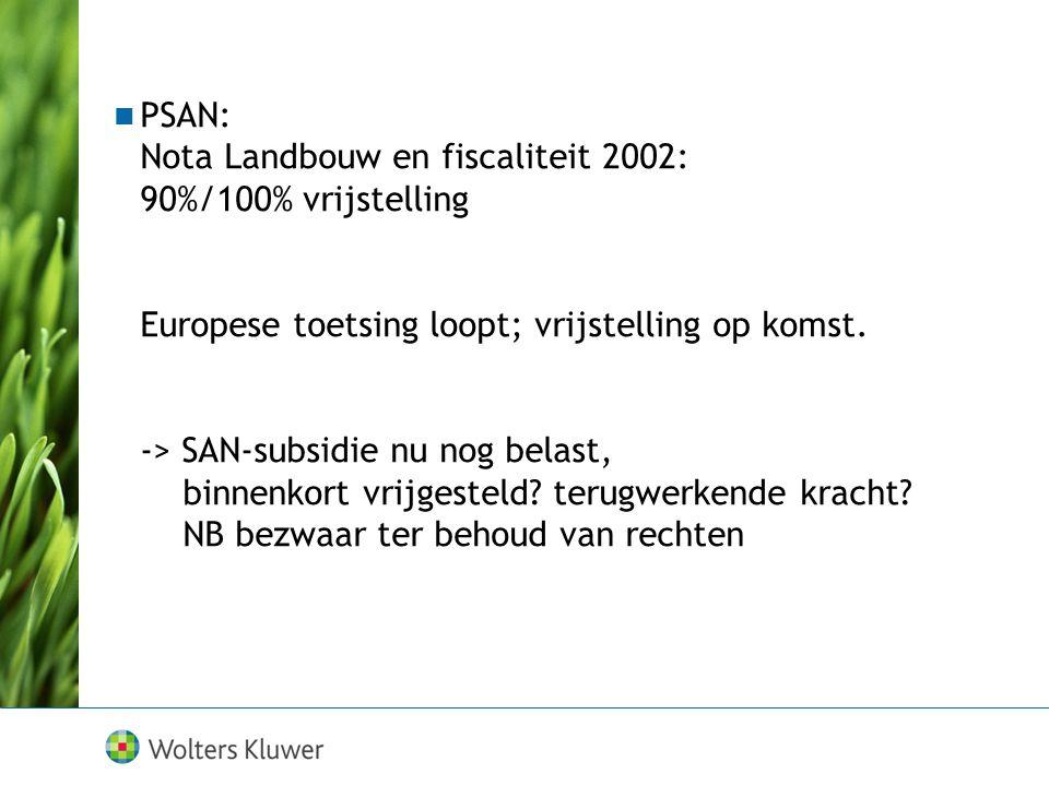 PSAN: Nota Landbouw en fiscaliteit 2002: 90%/100% vrijstelling Europese toetsing loopt; vrijstelling op komst. -> SAN-subsidie nu nog belast, binnenko