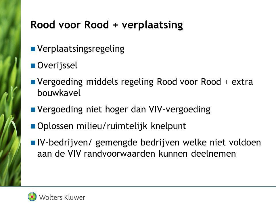 Rood voor Rood + verplaatsing Verplaatsingsregeling Overijssel Vergoeding middels regeling Rood voor Rood + extra bouwkavel Vergoeding niet hoger dan VIV-vergoeding Oplossen milieu/ruimtelijk knelpunt IV-bedrijven/ gemengde bedrijven welke niet voldoen aan de VIV randvoorwaarden kunnen deelnemen