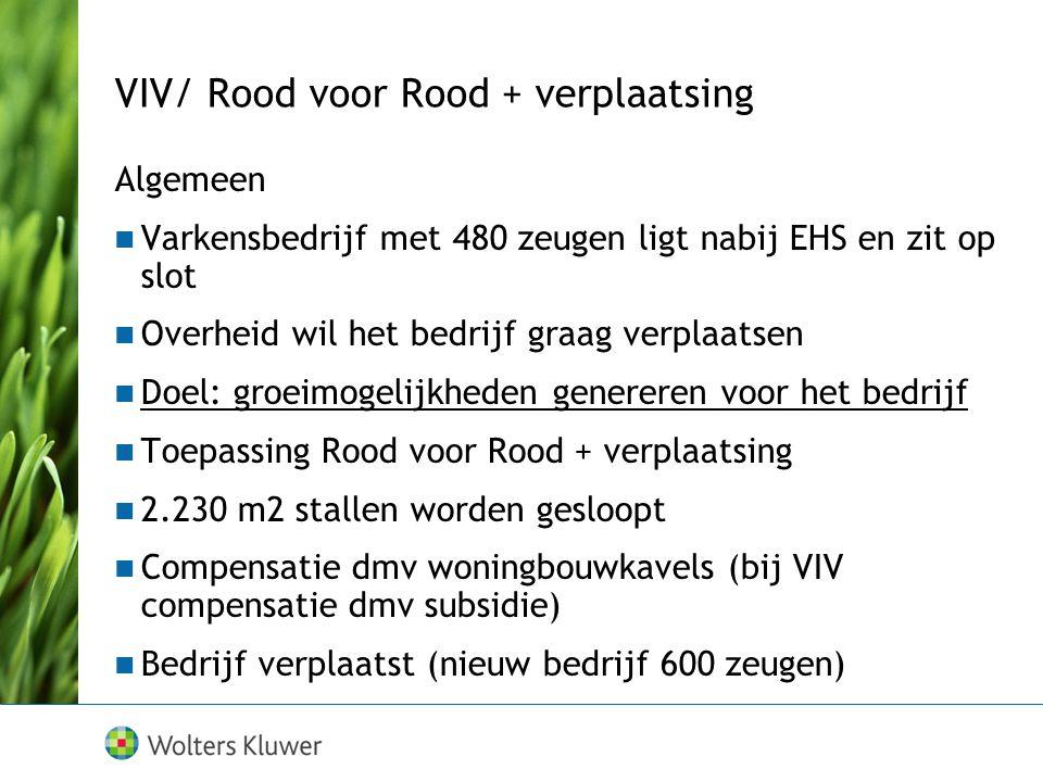 VIV/ Rood voor Rood + verplaatsing Algemeen Varkensbedrijf met 480 zeugen ligt nabij EHS en zit op slot Overheid wil het bedrijf graag verplaatsen Doel: groeimogelijkheden genereren voor het bedrijf Toepassing Rood voor Rood + verplaatsing 2.230 m2 stallen worden gesloopt Compensatie dmv woningbouwkavels (bij VIV compensatie dmv subsidie) Bedrijf verplaatst (nieuw bedrijf 600 zeugen)
