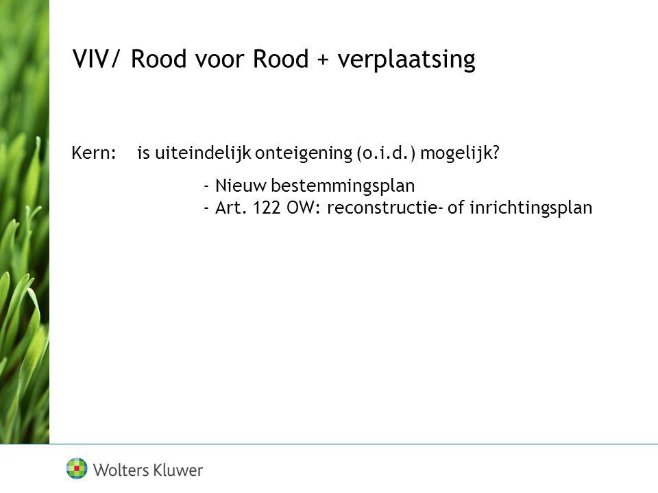 VIV/ Rood voor Rood + verplaatsing Kern:is uiteindelijk onteigening (o.i.d.) mogelijk? - Nieuw bestemmingsplan - Art. 122 OW: reconstructie- of inrich