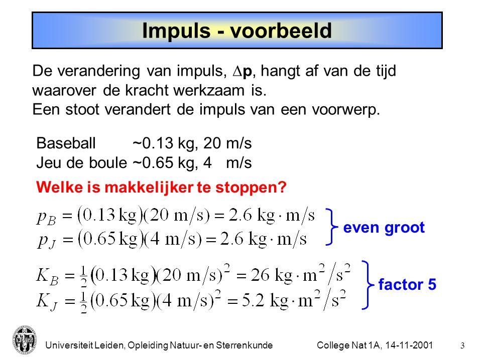 Universiteit Leiden, Opleiding Natuur- en Sterrenkunde2College Nat 1A, 14-11-2001 Impuls en stoot Arbeid: kracht  verplaatsing Stoot ( impulse ):kracht  tijd (als F constant is, anders ) - heeft grootte en richting - bepalen via impuls ( linear momentum )  Impuls: Meer algemeen: