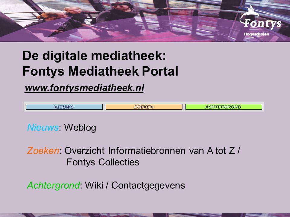 www.fontysmediatheek.nl De digitale mediatheek: Fontys Mediatheek Portal Nieuws: Weblog Zoeken: Overzicht Informatiebronnen van A tot Z / Fontys Collecties Achtergrond: Wiki / Contactgegevens
