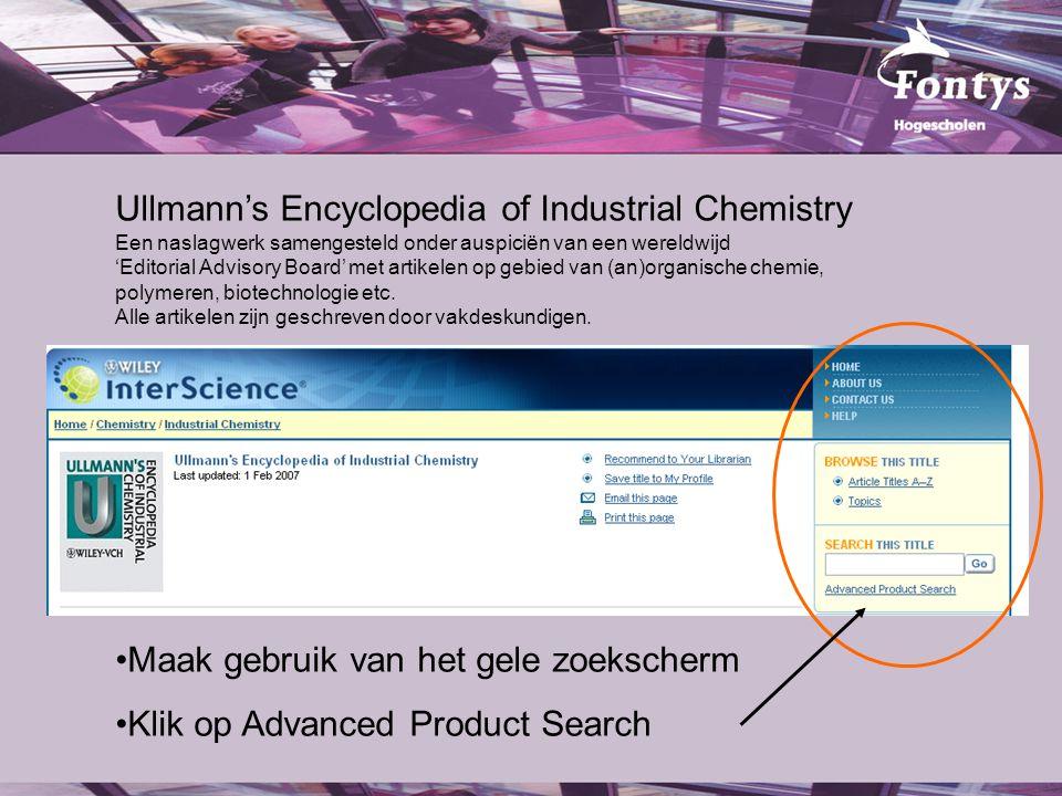 Ullmann's Encyclopedia of Industrial Chemistry Een naslagwerk samengesteld onder auspiciën van een wereldwijd 'Editorial Advisory Board' met artikelen op gebied van (an)organische chemie, polymeren, biotechnologie etc.