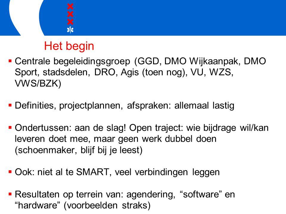 Het begin  Centrale begeleidingsgroep (GGD, DMO Wijkaanpak, DMO Sport, stadsdelen, DRO, Agis (toen nog), VU, WZS, VWS/BZK)  Definities, projectplannen, afspraken: allemaal lastig  Ondertussen: aan de slag.