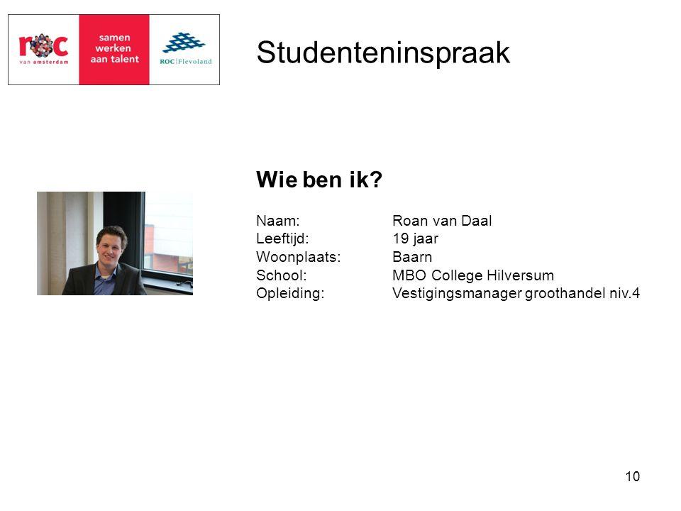 10 Studenteninspraak Naam:Roan van Daal Leeftijd:19 jaar Woonplaats:Baarn School:MBO College Hilversum Opleiding:Vestigingsmanager groothandel niv.4 W