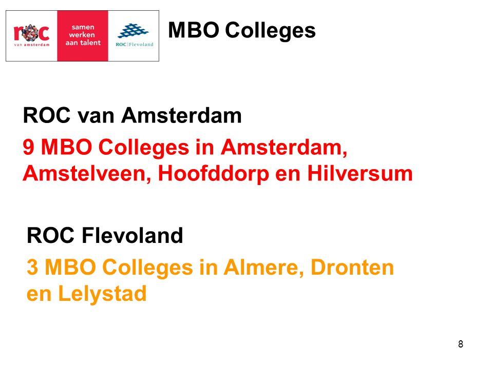 ROC van Amsterdam 9 MBO Colleges in Amsterdam, Amstelveen, Hoofddorp en Hilversum ROC Flevoland 3 MBO Colleges in Almere, Dronten en Lelystad 8 MBO Co