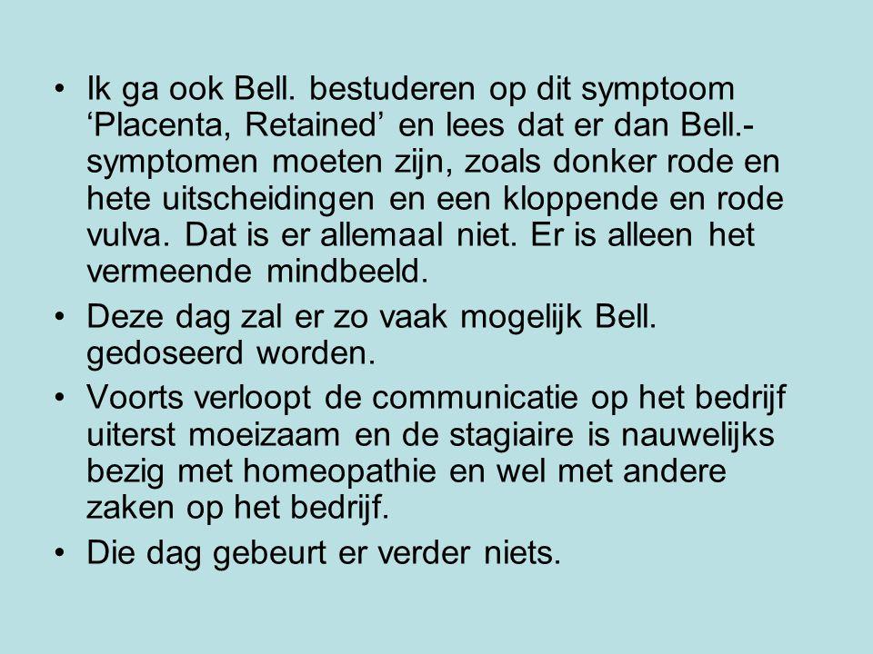 Ik ga ook Bell. bestuderen op dit symptoom 'Placenta, Retained' en lees dat er dan Bell.- symptomen moeten zijn, zoals donker rode en hete uitscheidin