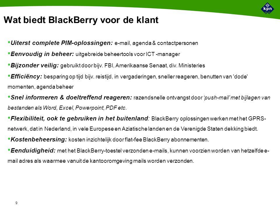 9 Wat biedt BlackBerry voor de klant Uiterst complete PIM-oplossingen: e-mail, agenda & contactpersonen Eenvoudig in beheer: uitgebreide beheertools voor ICT -manager Bijzonder veilig: gebruikt door bijv.