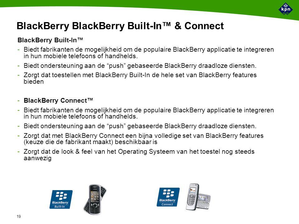 19 BlackBerry BlackBerry Built-In™ & Connect BlackBerry Built-In™ -Biedt fabrikanten de mogelijkheid om de populaire BlackBerry applicatie te integreren in hun mobiele telefoons of handhelds.