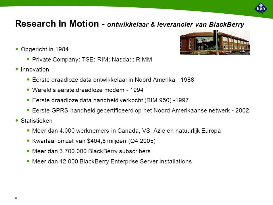 8 Research In Motion - ontwikkelaar & leverancier van BlackBerry Opgericht in 1984 Private Company: TSE: RIM; Nasdaq: RIMM Innovation Eerste draadloze data ontwikkelaar in Noord Amerika –1988 Wereld's eerste draadloze modem - 1994 Eerste draadloze data handheld verkocht (RIM 950) -1997 Eerste GPRS handheld gecertificeerd op het Noord Amerikaanse netwerk - 2002 Statistieken Meer dan 4.000 werknemers in Canada, VS, Azie en natuurlijk Europa Kwartaal omzet van $404,8 miljoen (Q4 2005) Meer dan 3.700.000 BlackBerry subscribers Meer dan 42.000 BlackBerry Enterprise Server installations