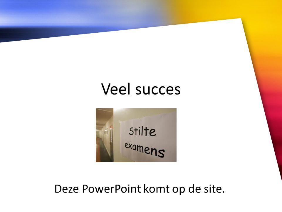 Veel succes Deze PowerPoint komt op de site.