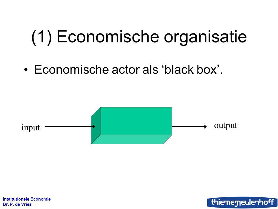Institutionele Economie Dr. P. de Vries (1) Economische organisatie Economische actor als 'black box'. input output