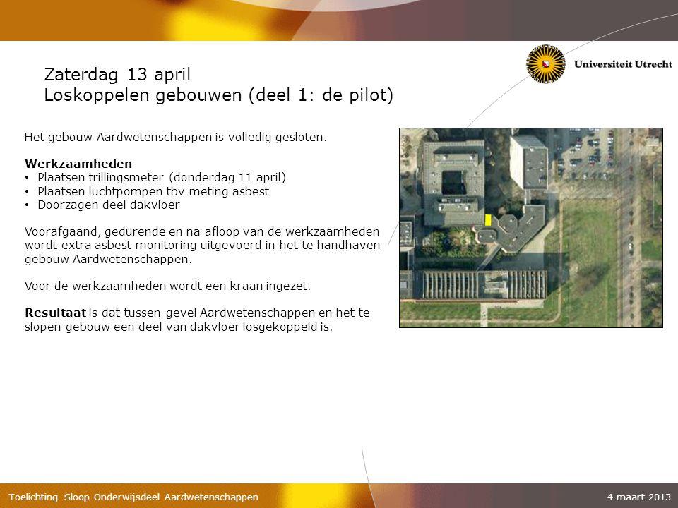 Toelichting Sloop Onderwijsdeel Aardwetenschappen 4 maart 2013 Zaterdag 13 april Loskoppelen gebouwen (deel 1: de pilot) Het gebouw Aardwetenschappen is volledig gesloten.