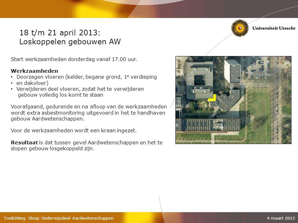 Toelichting Sloop Onderwijsdeel Aardwetenschappen 4 maart 2013 18 t/m 21 april 2013: Loskoppelen gebouwen AW Start werkzaamheden donderdag vanaf 17.00 uur.