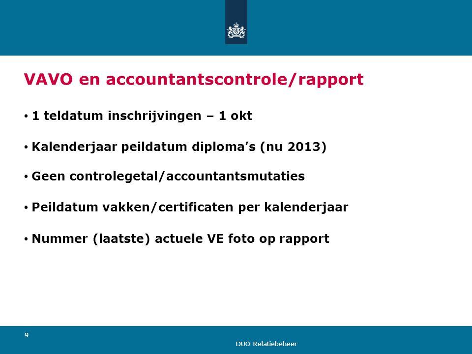 DUO Relatiebeheer 9 VAVO en accountantscontrole/rapport 1 teldatum inschrijvingen – 1 okt Kalenderjaar peildatum diploma's (nu 2013) Geen controlegeta
