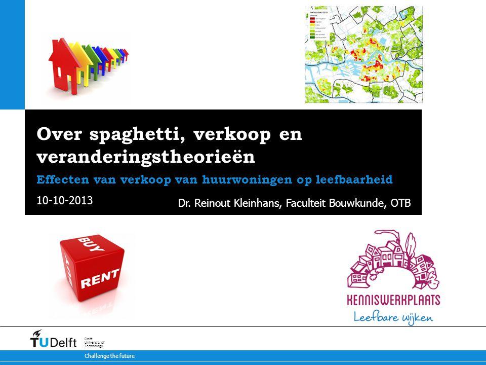 10-10-2013 Challenge the future Delft University of Technology Over spaghetti, verkoop en veranderingstheorieën Effecten van verkoop van huurwoningen