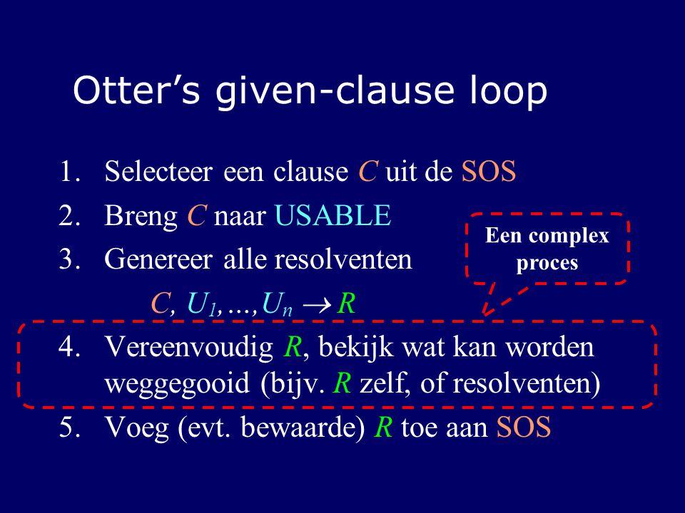 Otter's given-clause loop 1.Selecteer een clause C uit de SOS 2.Breng C naar USABLE 3.Genereer alle resolventen C, U 1,…,U n  R 4.Vereenvoudig R, bekijk wat kan worden weggegooid (bijv.
