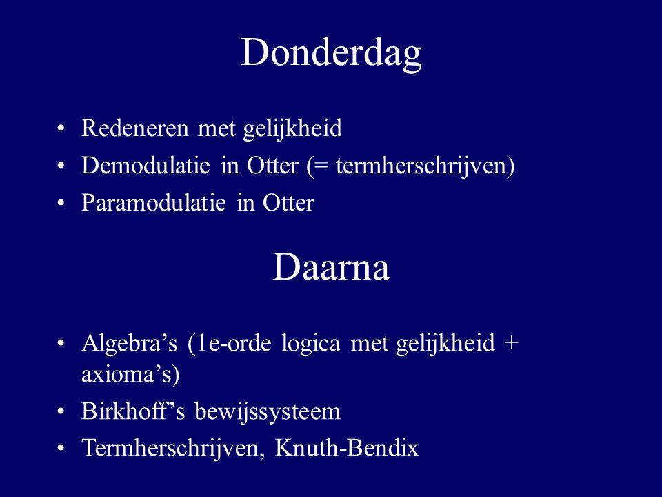 Donderdag Redeneren met gelijkheid Demodulatie in Otter (= termherschrijven) Paramodulatie in Otter Daarna Algebra's (1e-orde logica met gelijkheid + axioma's) Birkhoff's bewijssysteem Termherschrijven, Knuth-Bendix