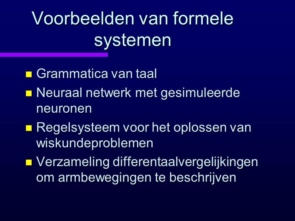 Voorbeelden van formele systemen n Grammatica van taal n Neuraal netwerk met gesimuleerde neuronen n Regelsysteem voor het oplossen van wiskundeproblemen n Verzameling differentaalvergelijkingen om armbewegingen te beschrijven
